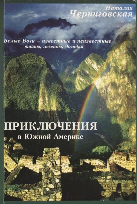Черниговская Н. Приключения в Южной Америке По следам белых богов известное и неизвестное