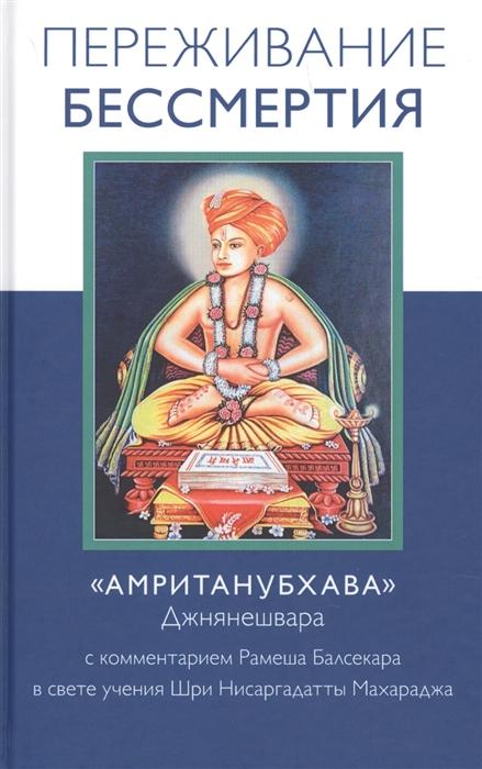 Балсекар Р. Переживание бессмертия Амританубхава Джнянешвара С комментарием Рамеша Балсекара в свете учения Шри Нисаргадатты Махараджа