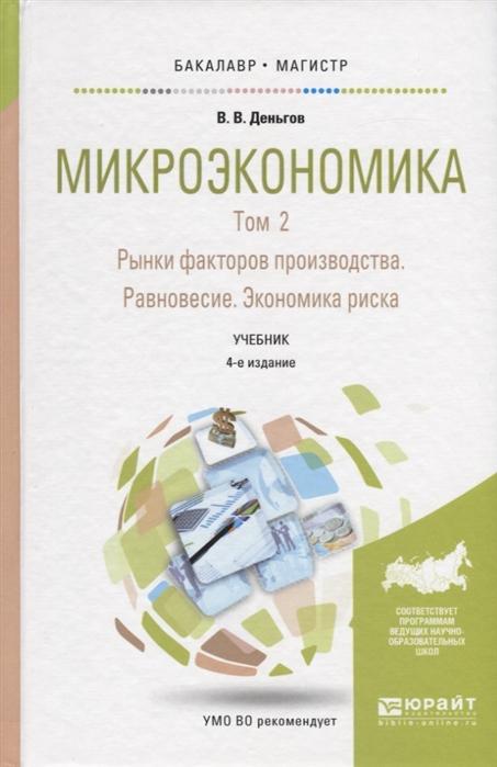 Деньгов В. Микроэкономика В 2-х томах Том 2 Рынки факторов производства Равновесие Экономика риска Учебник цена