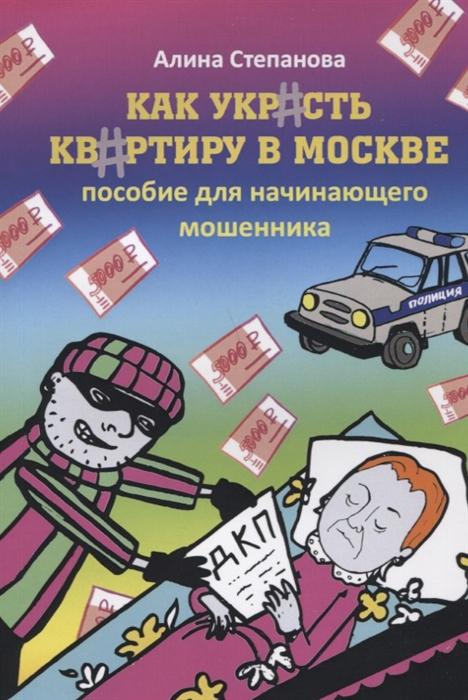 Степанова А. Как украсть квартиру в Москве Пособие для начинающего мошенника