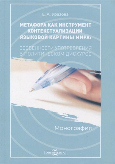 Метафора как инструмент контекстуализации языковой картины мира Особенности употребления в политическом дискусе Монография