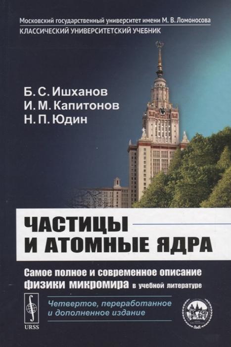 цена на Ишханов Б., Капитонов И., Юдин Н. Частицы и атомные ядра