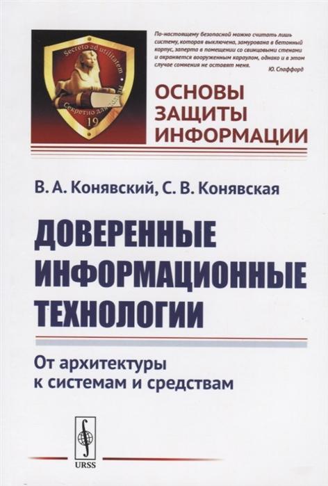 Конявский В., Конявская С. Доверенные информационные технологии От архитектуры к системам и средствам