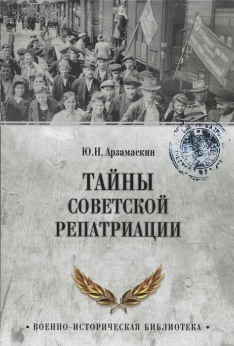 Арзамаскин Ю. Тайны советской репатриации