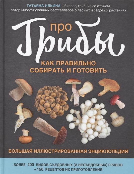 Ильина Т. Про грибы Как правильно собирать и готовить