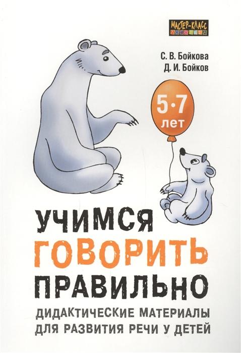 Бойкова С., Бойков Д. Учимся говорить правильно Дидактические материалы для развития речи у детей 5-7 лет