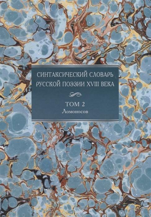 Синтаксический словарь русской поэзии XVIII века Том 2 Ломоносов