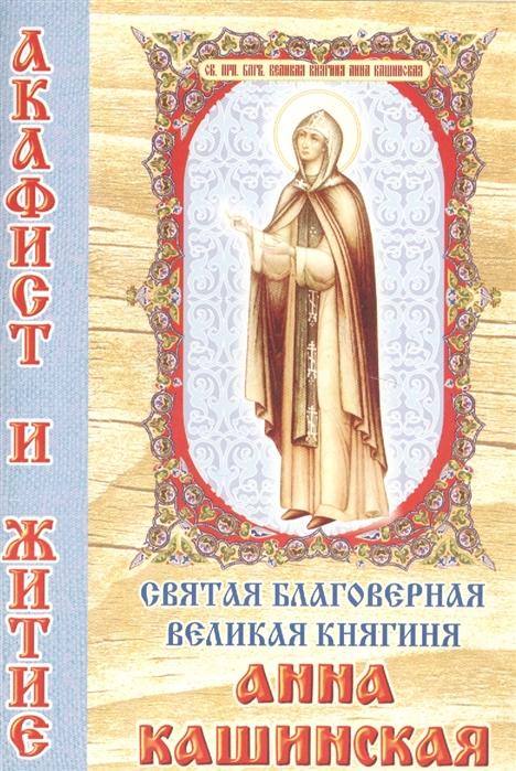 Святая благоверная великая княгиня Анна Кашинская Акафист и житие а кувакин анна кашинская