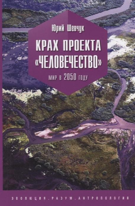 Шевчук Ю. Крах проекта Человечество Мир в 2050 году