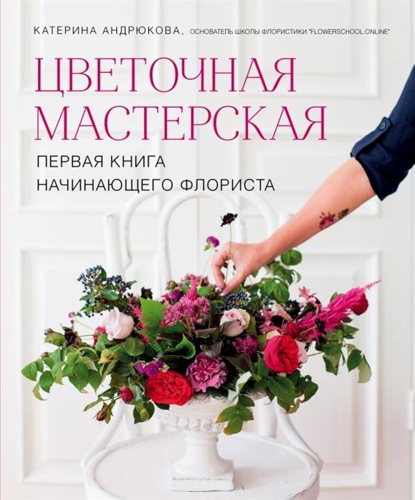 Андрюкова Е. Цветочная мастерская Первая книга начинающего флориста