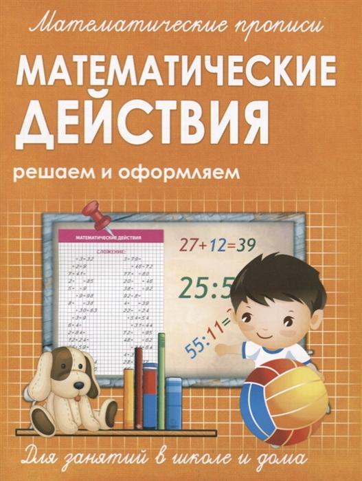 Ивлева В. (сост.) Математические действия Решаем и оформляем решаем и оформляем арифметические действия