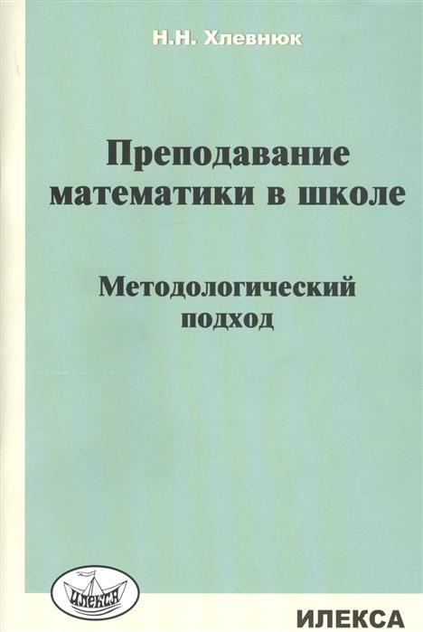 Хлевнюк Н. Преподавание математики в школе Методологический подход цена