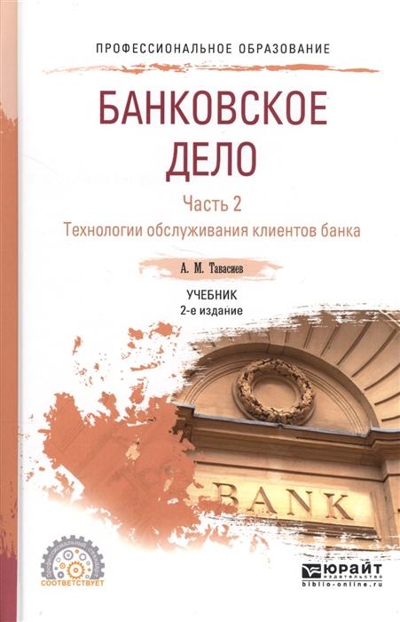 купить Тавасиев А. Банковское дело Часть 2 Технологии обслуживания клиентов банка Учебник для СПО по цене 978 рублей