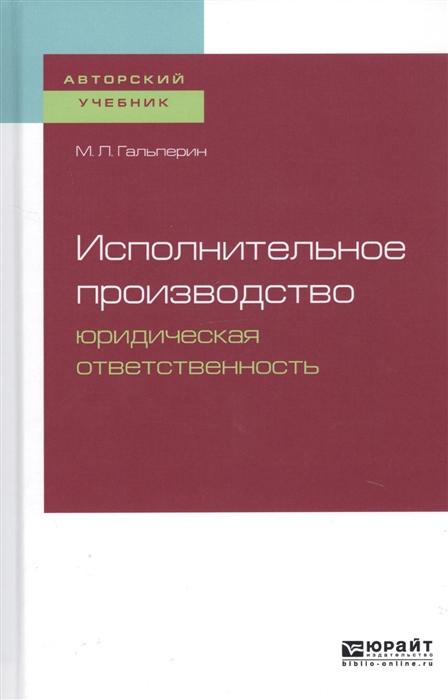 Гальперин М. Исполнительное производство Юридическая ответственность Учебное пособие для бакалавриата специалитета и магистратуры
