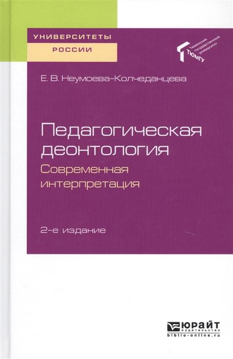 Неумоева-Колчеданцева Е. Педагогическая деонтология Современная интерпретация Учебное пособие для бакалавриата и магистратуры