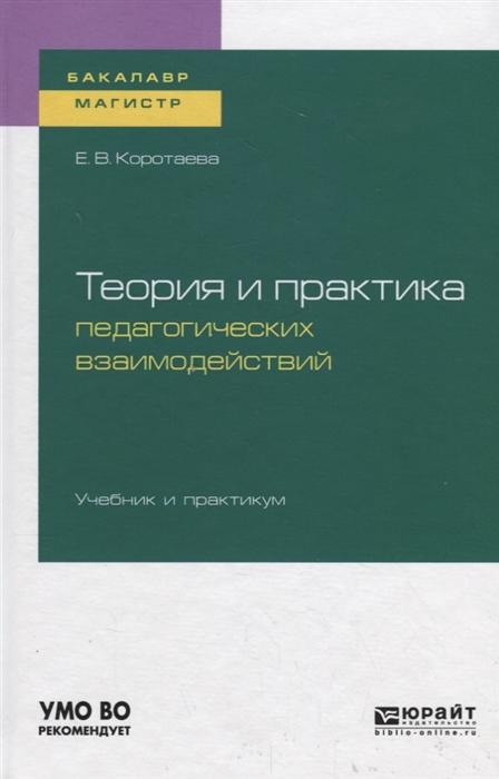 Коротаева Е. Теория и практика педагогических взаимодействий Учебник и практикум для бакалавриата и магистратуры