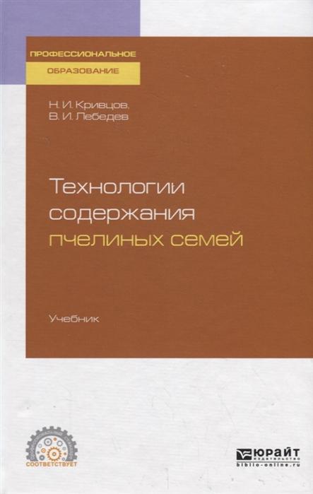 цены Кривцов Н., Лебедев В. Технологии содержания пчелиных семей Учебник для СПО
