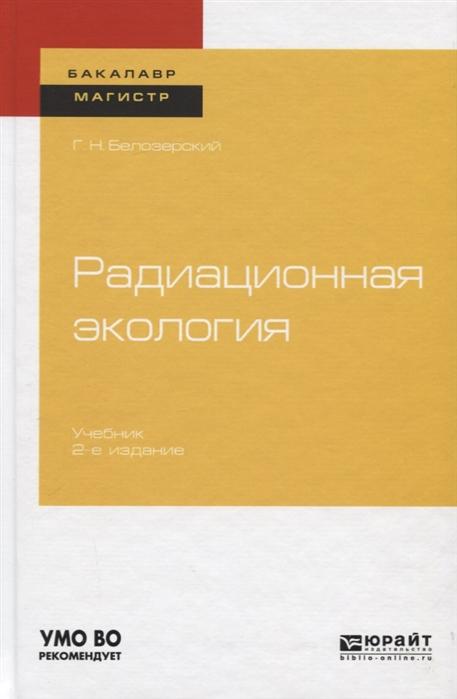 Белозерский Г. Радиационная экология Учебник для бакалавриата и магистратуры