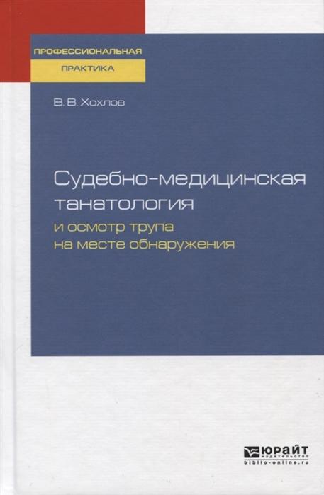 Хохлов В. Судебно-медицинская танатология и осмотр трупа на месте преступления Практическое пособие