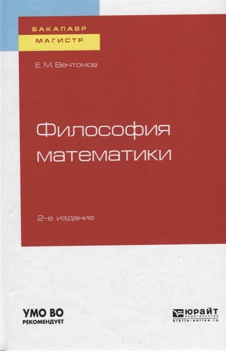 Вечтомов Е. Философия математики Учебное пособие для бакалавриата и магистратуры