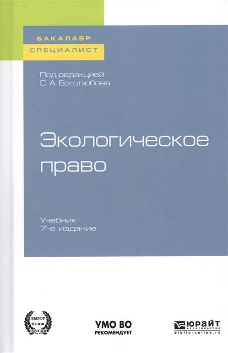 Боголюбов С. (ред.) Экологическое право Учебник для бакалавриата и специалитета