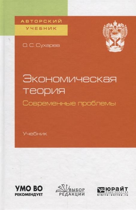 Сухарев О. Экономическая теория Современные проблемы Учебник для вузов мамаева л экономическая теория учебник isbn 9785222251546