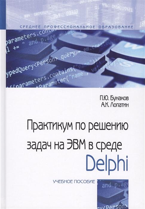 Бунаков П., Лопатин А. Практикум по решениюзадач на ЭВМ в среде Delphi Учебное пособие