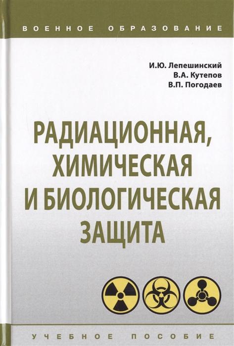 Лепешинский И., Кутепов В., Погодаев В. Радиационная химическая и биологическая защита Учебное пособие