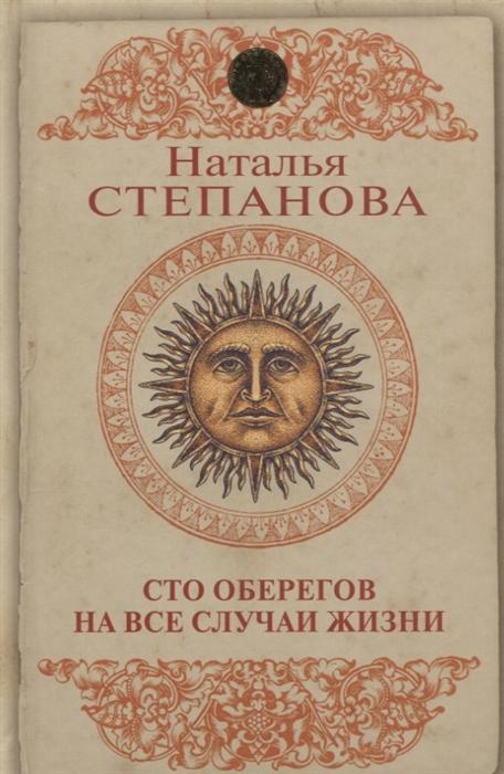 Степанова Н. Сто оберегов на все случаи жизни