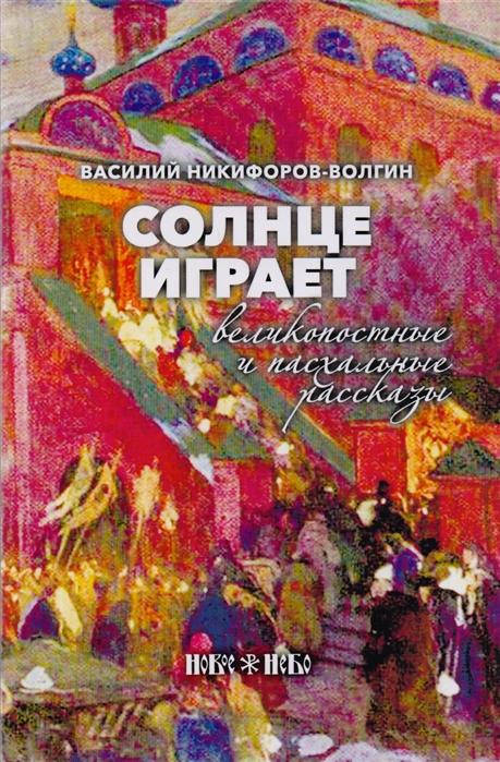 Никифоров-Волгин В. Солнце играет Великопостные и пасхальные рассказы цена