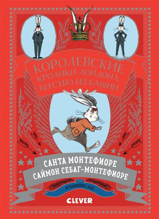 Монтефиоре С., Себаг-Монтефиоре С. Королевские кролики Лондона Бегство из башни цена и фото