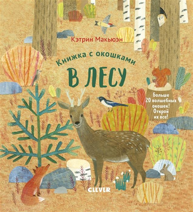 Макьюэн К. Книжка с окошками В лесу clever книжка с окошками университет для детей у моря макьюэн к