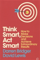 Think Smart, Act Smart. How to Make Decisions and Achieve Extraordinary Results