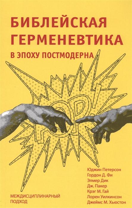 Петерсон Ю., Фи Г., Дик Э. и др. Библейская герменевтика в эпоху постмодерна Междисциплинарный подход