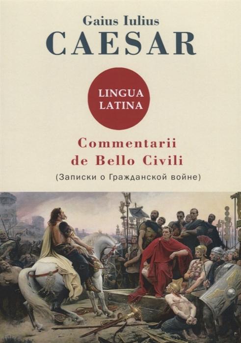 Caesar G. Commentarii de Bello Civili