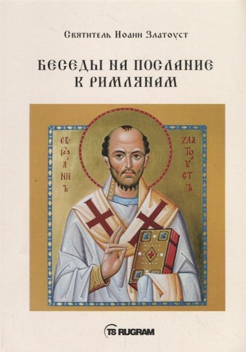 Cвятитель Иоанн Златоуст Беседы на послание к Римлянам