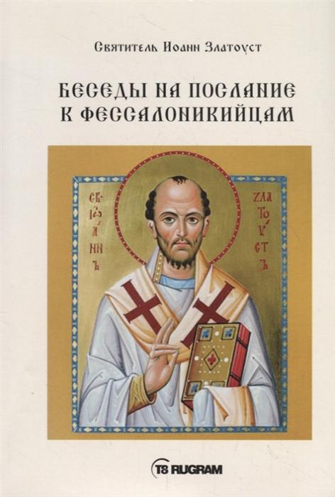 Cвятитель Иоанн Златоуст Беседы на послание к Фессалоникийцам недорого