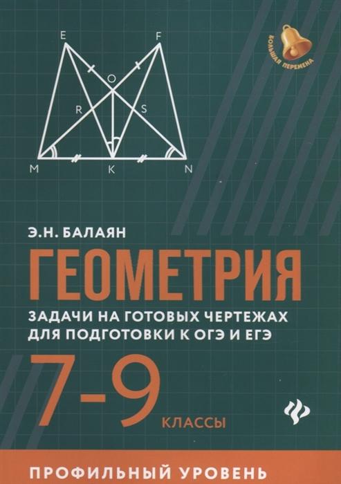 Балаян Э. Геометрия 7-9 классы Задачи на готовых чертежах для подготовки к ОГЭ и ЕГЭ Профильный уровень балаян э геометрия задачи на готовых чертежах для подготовки к огэ и егэ 7 9 классы