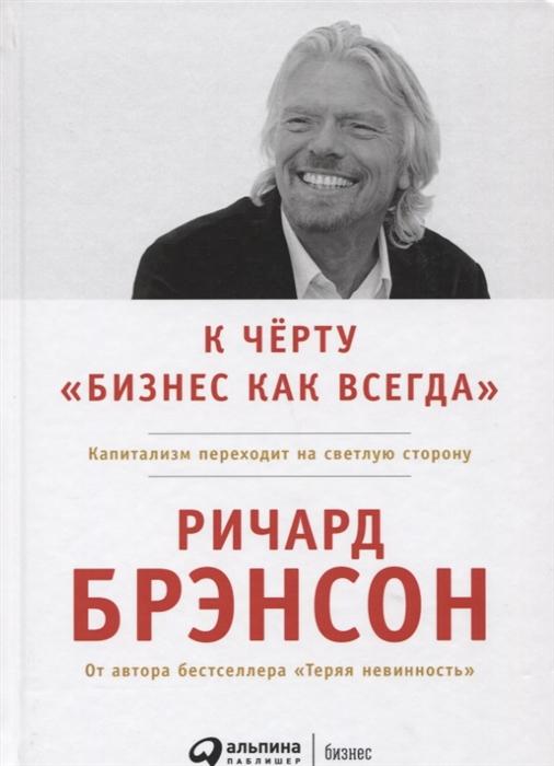 Брэнсон Р. К черту бизнес как всегда Капитализм переходит на светлую сторону сергей удалин игорь евгеньевич переходит на темную сторону силы