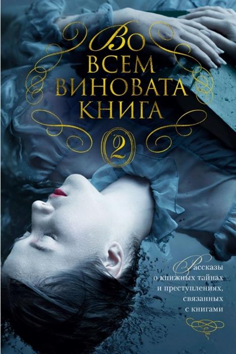 Во всем виновата книга - 2 Рассказы о книжных тайнах и преступлениях связанных с книгами