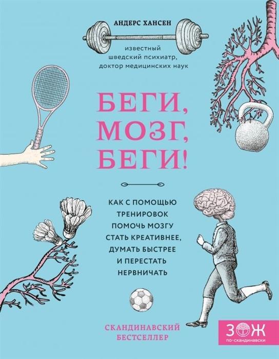 Хансен А. Беги мозг беги Как с помощью тренировок помочь мозгу стать креативнее думать быстрее и перестать нервничать