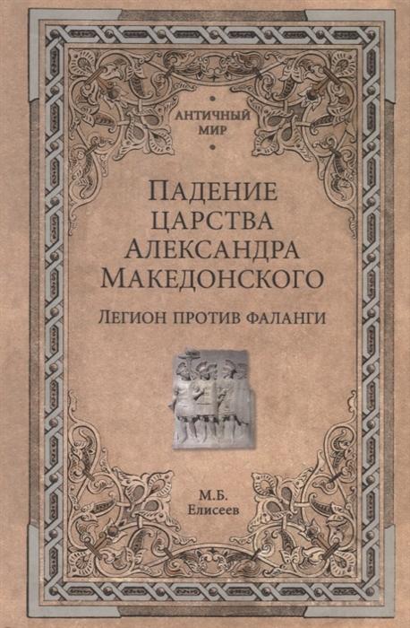 Елисеев М. Падение царства Александра Македонского Легион против фаланги