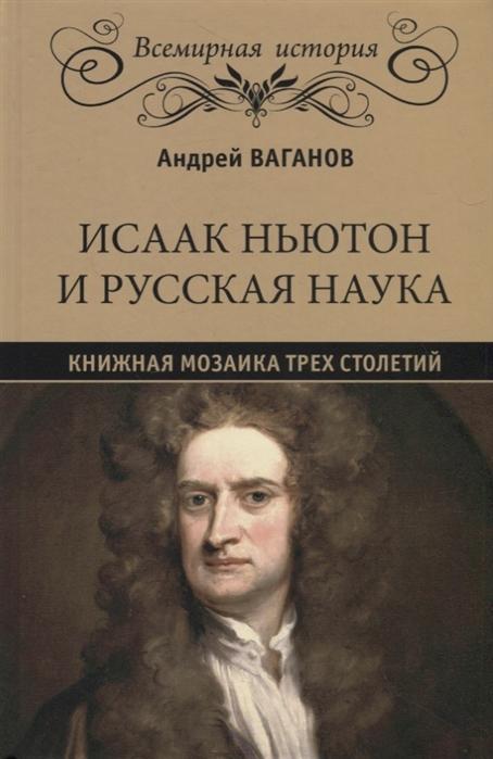 Ваганов А. Исаак Ньютон и русская наука Книжная мозаика трех столетий