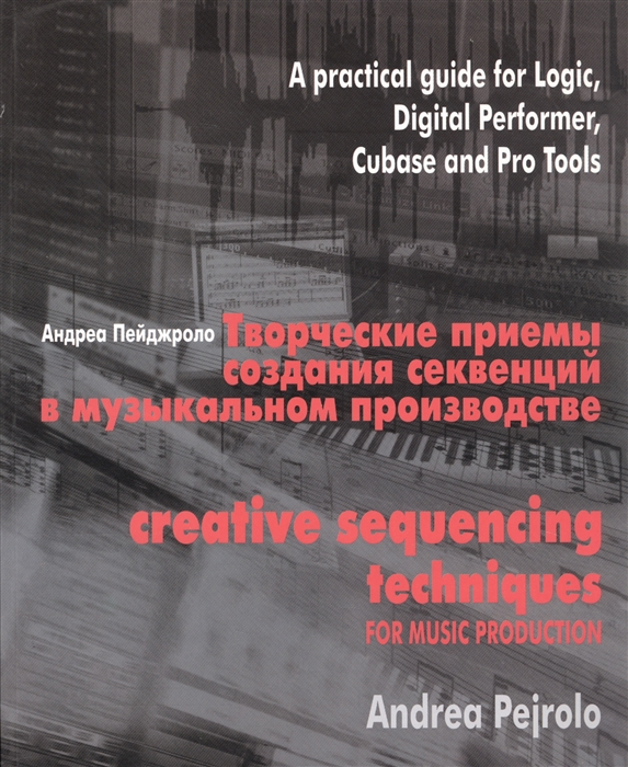 Творческие приемы создания секвенций в музыкальном производстве Практическое руководство по программам Logic Digital Performer Cubase и Pro Tools CD