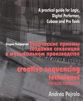 Творческие приемы создания секвенций в музыкальном производстве. Практическое руководство по программам Logic, Digital Performer, Cubase и Pro Tools (+CD)