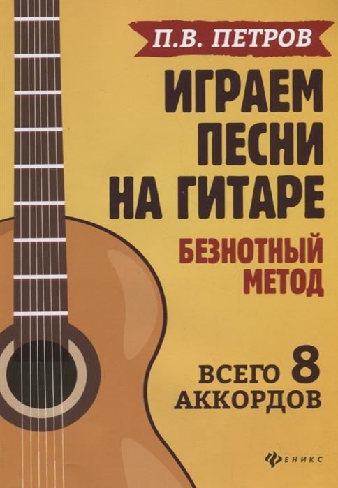 цена на Петров П. Играем песни на гитаре Безнотный метод Всего 8 аккордов