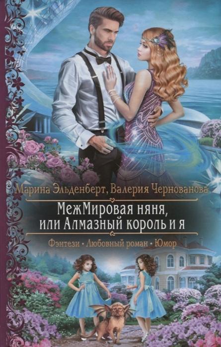 Эльденберт М., Чернованова В. МежМировая няня или Алмазный король и я эльденберт м мятежница