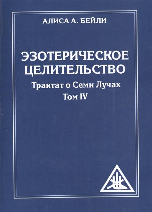 Бейли А. Эзотерическое целительство Трактат о семи лучах Том IV бейли а трактат о космическом огне т 2