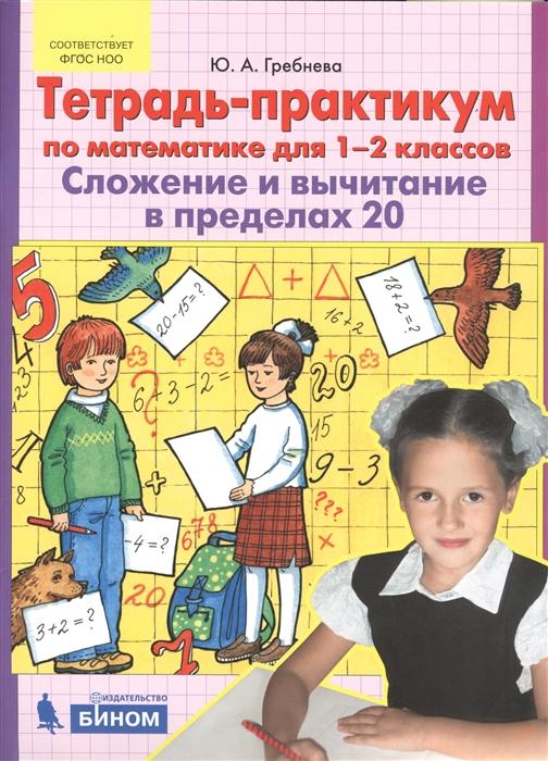 Гребнева Ю. Тетрадь-практикум по математике для 1-2 классов Сложение и вычитание в пределах 20 гребнева ю тетрадь практикум по математике для 1 2 классов сложение и вычитание в пределах 20