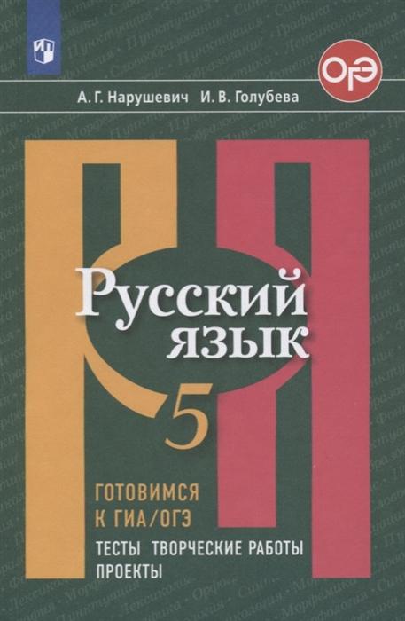 Нарушевич А., Голубева И. Русский язык 5 класс Готовимся к ГИА ОГЭ Тесты творческие работы Проекты